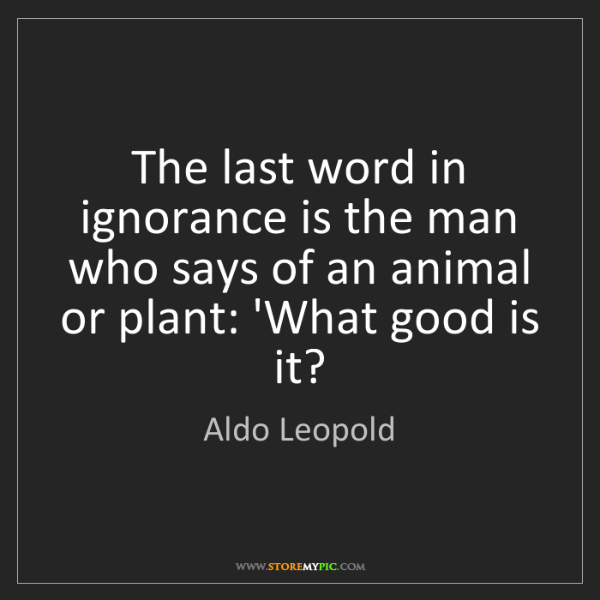 Aldo Leopold: The last word in ignorance is the man who says of an...