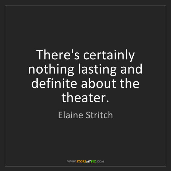 Elaine Stritch: There's certainly nothing lasting and definite about...