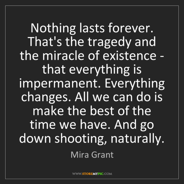 Mira Grant: Nothing lasts forever. That's the tragedy and the miracle...