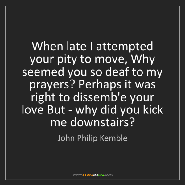 John Philip Kemble: When late I attempted your pity to move, Why seemed you...