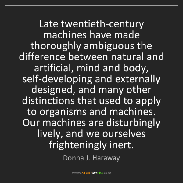 Donna J. Haraway: Late twentieth-century machines have made thoroughly...