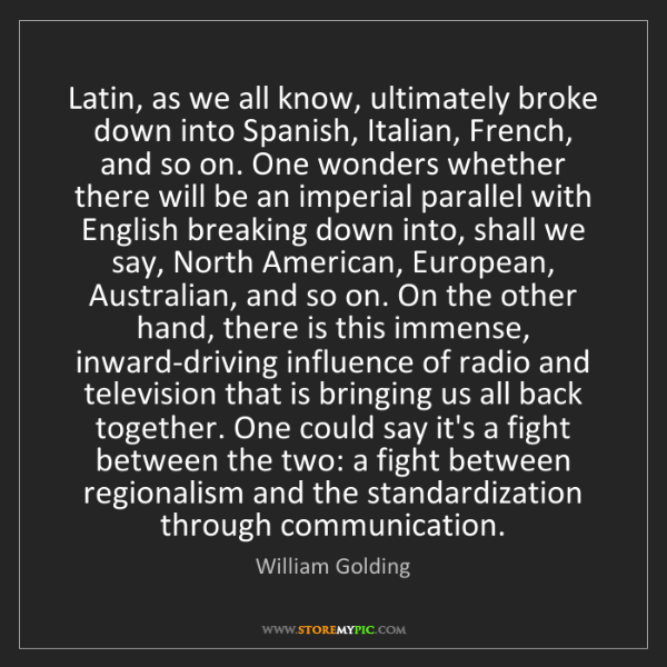 William Golding: Latin, as we all know, ultimately broke down into Spanish,...