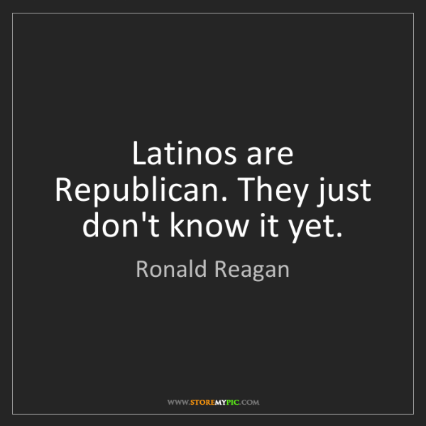 Ronald Reagan: Latinos are Republican. They just don't know it yet.