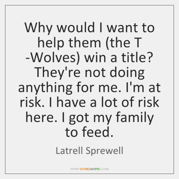 Why would I want to help them (the T -Wolves) win a ...