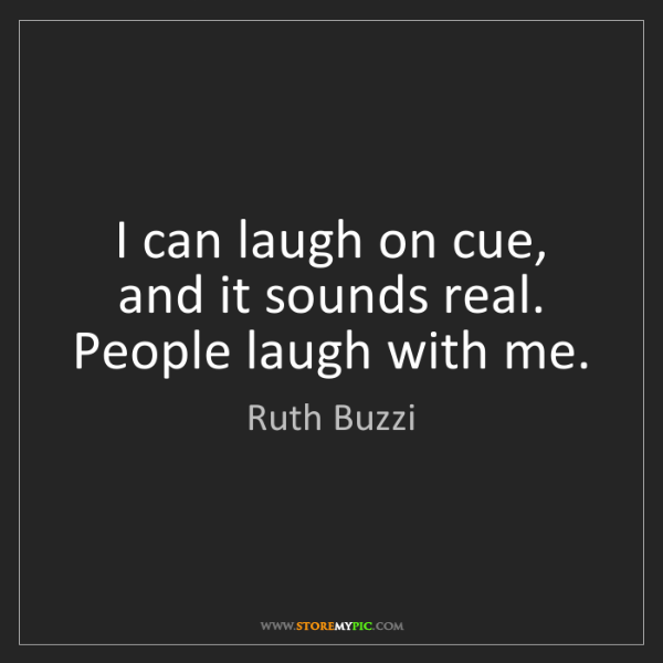 Ruth Buzzi: I can laugh on cue, and it sounds real. People laugh...