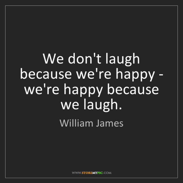 William James: We don't laugh because we're happy - we're happy because...