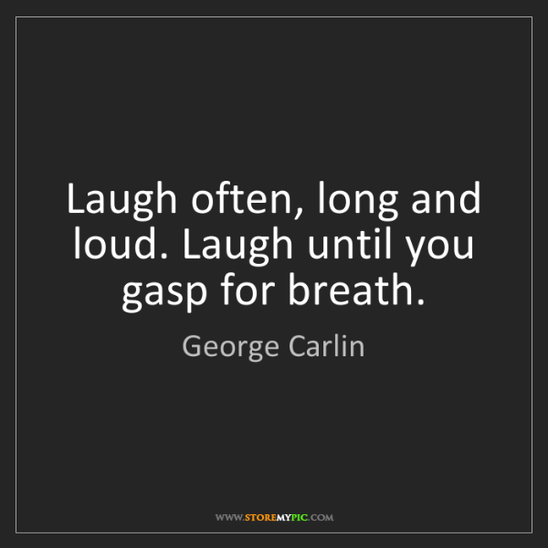 George Carlin: Laugh often, long and loud. Laugh until you gasp for...