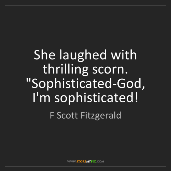 "F Scott Fitzgerald: She laughed with thrilling scorn. ""Sophisticated-God,..."
