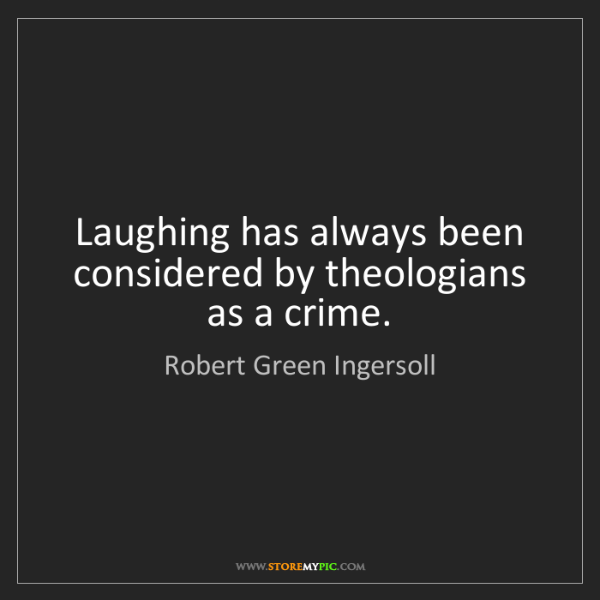 Robert Green Ingersoll: Laughing has always been considered by theologians as...