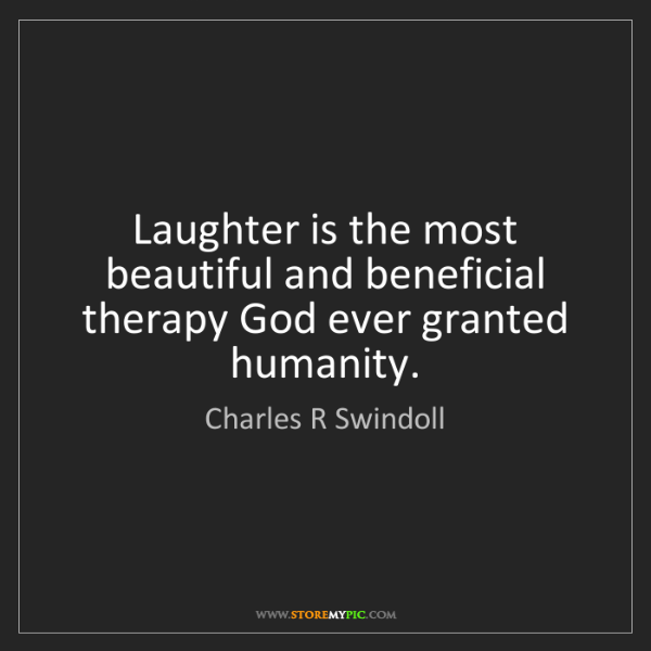 Charles R Swindoll: Laughter is the most beautiful and beneficial therapy...