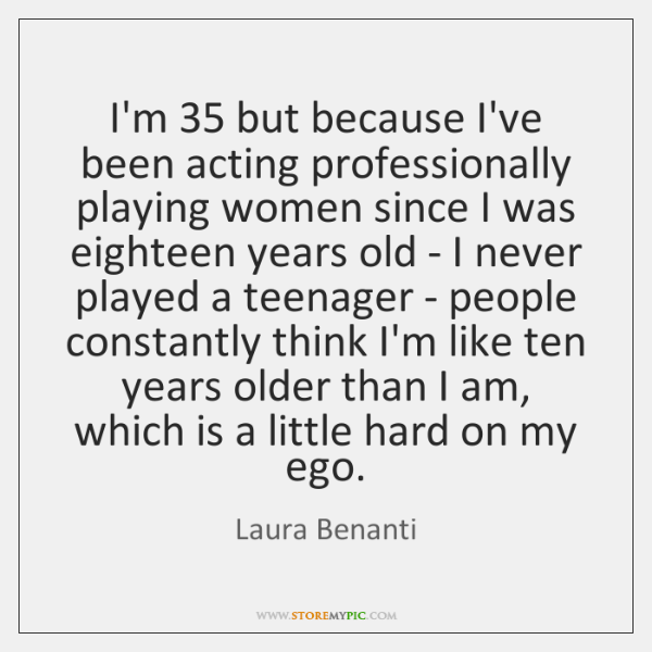 I'm 35 but because I've been acting professionally playing women since I was ...