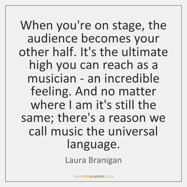 When you're on stage, the audience becomes your other half. It's the ...