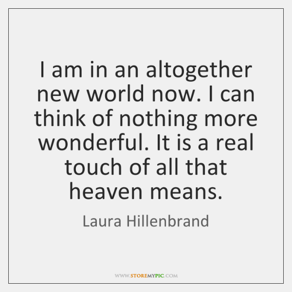 I am in an altogether new world now. I can think of ...