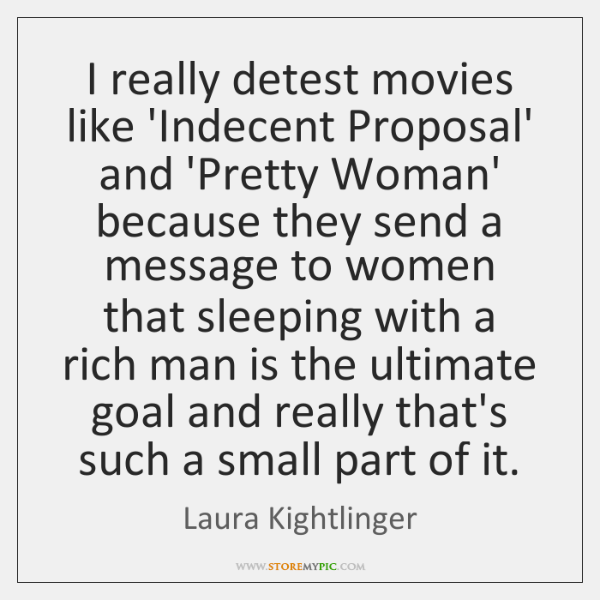 I really detest movies like 'Indecent Proposal' and 'Pretty Woman' because they ...