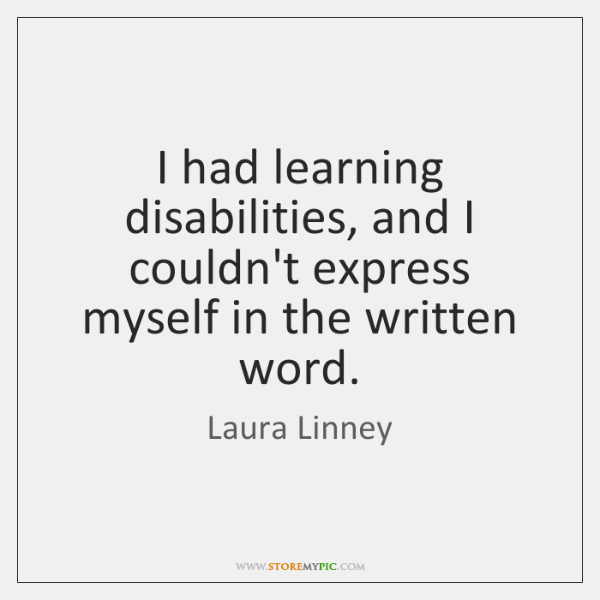 I had learning disabilities, and I couldn't express myself in the written ...