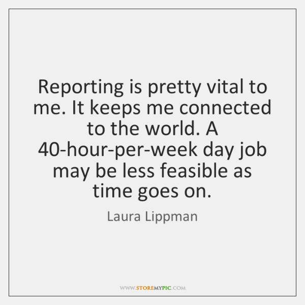 Reporting is pretty vital to me. It keeps me connected to the ...