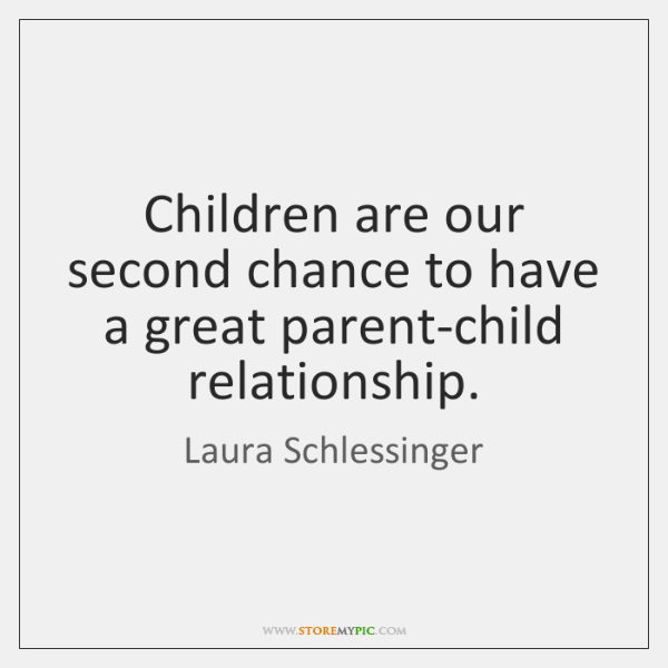 Children are our second chance to have a great parent-child