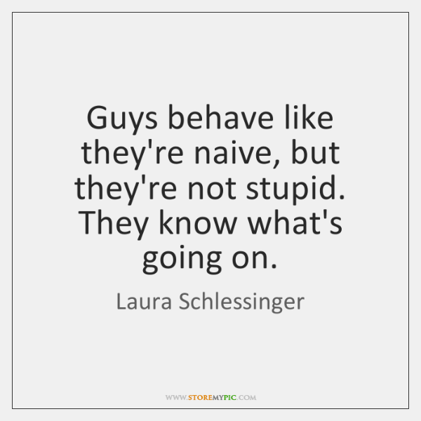 Guys behave like they're naive, but they're not stupid. They know what's ...
