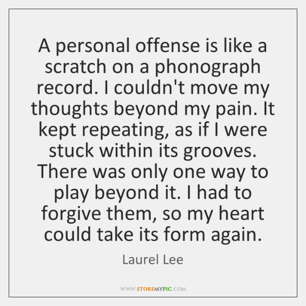 A personal offense is like a scratch on a phonograph record. I ...