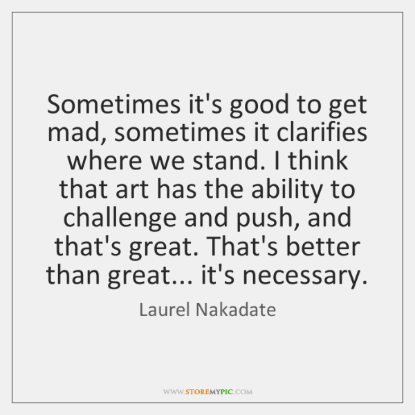 Sometimes it's good to get mad, sometimes it clarifies where we stand. ...