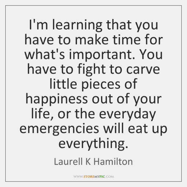I'm learning that you have to make time for what's important. You ...