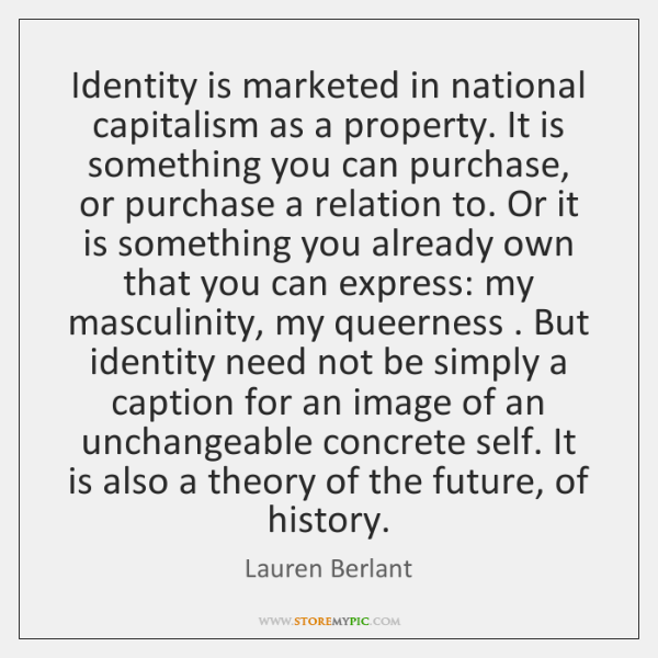 Identity is marketed in national capitalism as a property. It is something ...