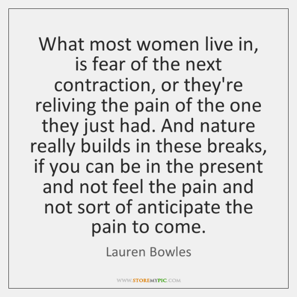 What most women live in, is fear of the next contraction, or ...