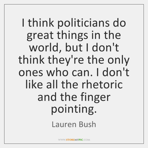 I think politicians do great things in the world, but I don't ...
