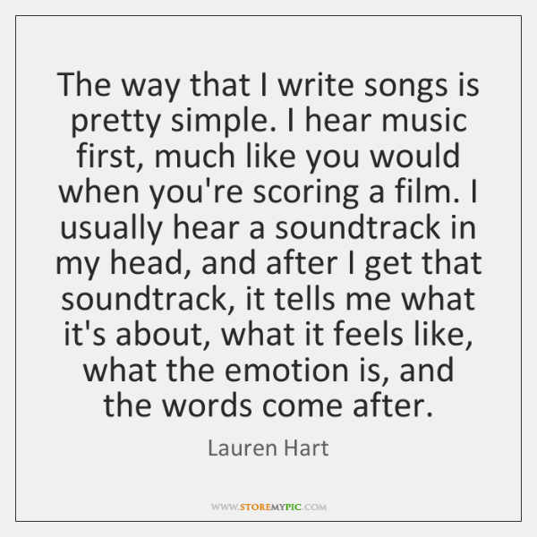 The way that I write songs is pretty simple. I hear music ...