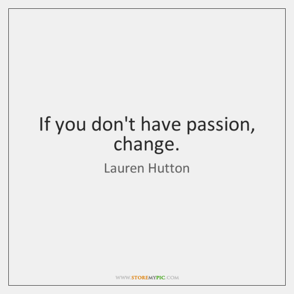 If you don't have passion, change.