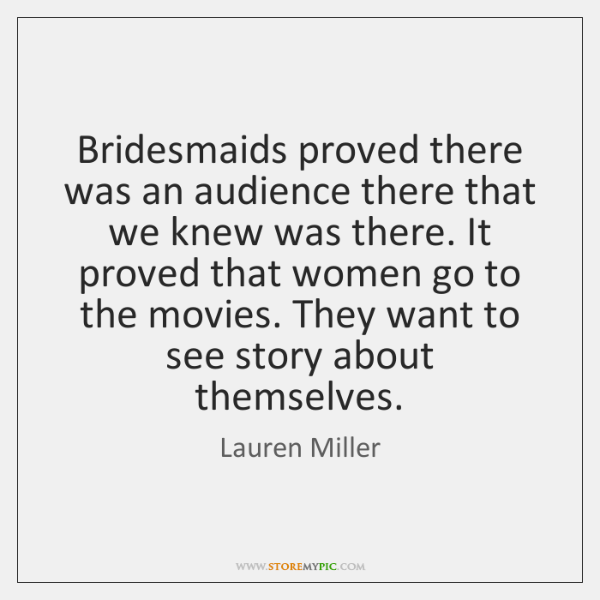Bridesmaids proved there was an audience there that we knew was there. ...