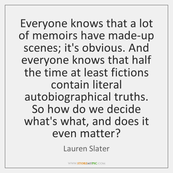 Everyone knows that a lot of memoirs have made-up scenes; it's obvious. ...