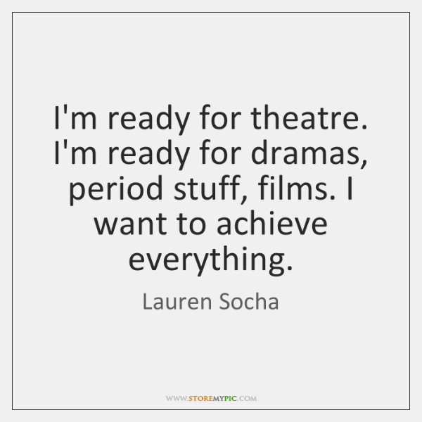 I'm ready for theatre. I'm ready for dramas, period stuff, films. I ...