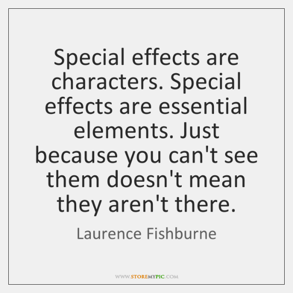 Special effects are characters. Special effects are essential elements. Just because you ...