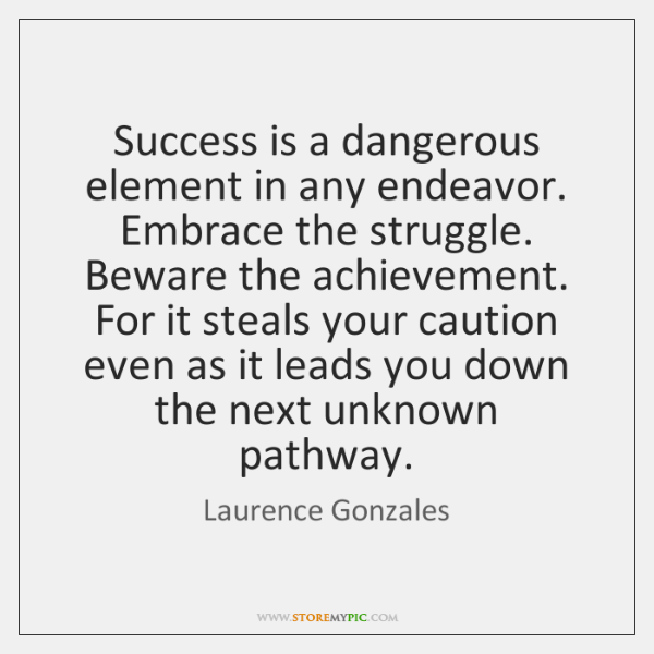 Success is a dangerous element in any endeavor. Embrace the struggle. Beware ...