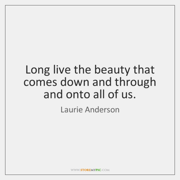 Long live the beauty that comes down and through and onto all ...
