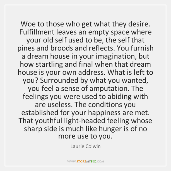Woe to those who get what they desire. Fulfillment leaves an empty ...