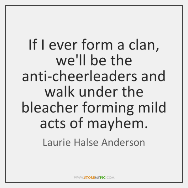 If I ever form a clan, we'll be the anti-cheerleaders and walk ...
