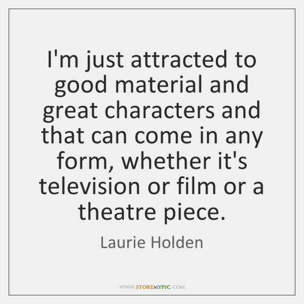 I'm just attracted to good material and great characters and that can ...