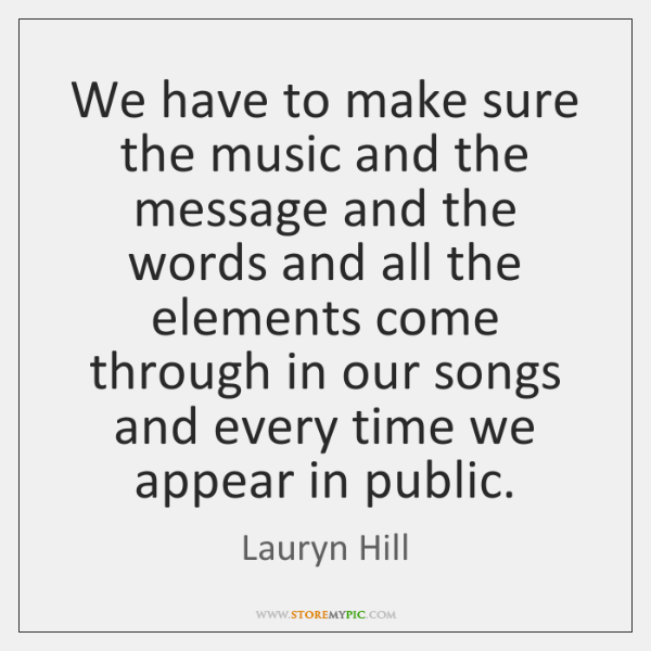 We have to make sure the music and the message and the ...