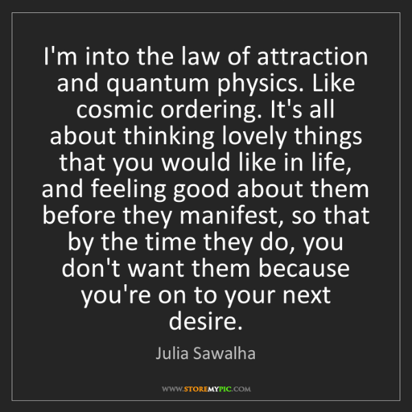 Julia Sawalha: I'm into the law of attraction and quantum physics. Like...