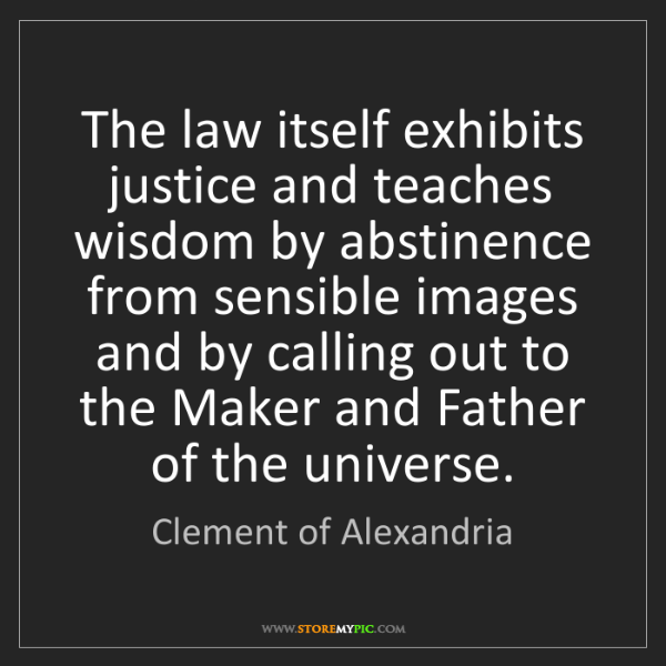 Clement of Alexandria: The law itself exhibits justice and teaches wisdom by...