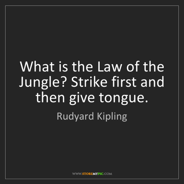 Rudyard Kipling: What is the Law of the Jungle? Strike first and then...