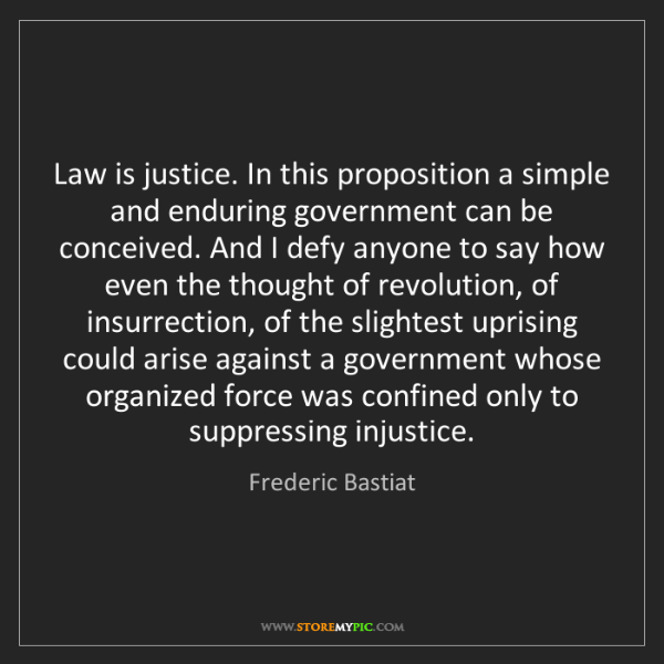 Frederic Bastiat: Law is justice. In this proposition a simple and enduring...