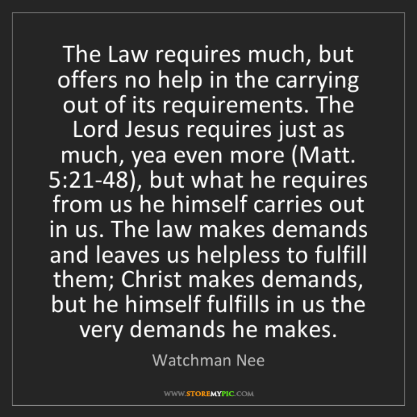 Watchman Nee: The Law requires much, but offers no help in the carrying...