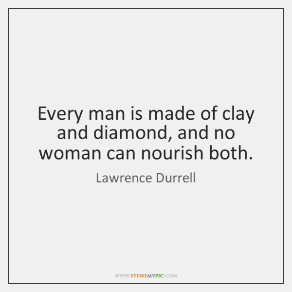 Every man is made of clay and diamond, and no woman can ...