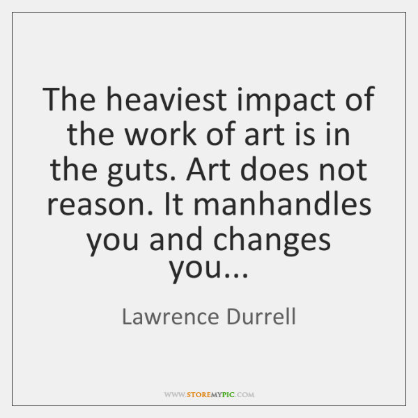 The heaviest impact of the work of art is in the guts. ...
