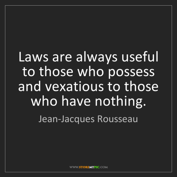 Jean-Jacques Rousseau: Laws are always useful to those who possess and vexatious...