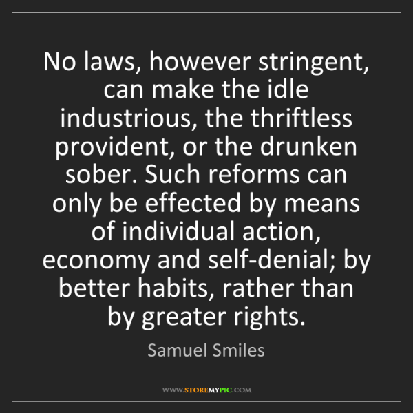 Samuel Smiles: No laws, however stringent, can make the idle industrious,...