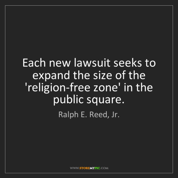 Ralph E. Reed, Jr.: Each new lawsuit seeks to expand the size of the 'religion-free...